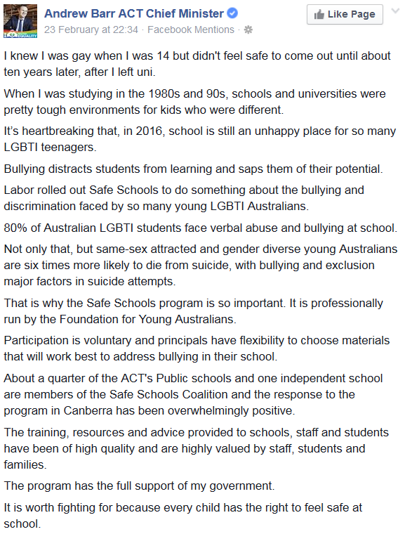 Statement by the Andrew Barr: I knew I was gay when I was 14 but didn't feel safe to come out until about ten years later, after I left uni. When I was studying in the 1980s and 90s, schools and universities were pretty tough environments for kids who were different. It's heartbreaking that, in 2016, school is still an unhappy place for so many LGBTI teenagers. Bullying distracts students from learning and saps them of their potential. Labor rolled out Safe Schools to do something about the bullying and discrimination faced by so many young LGBTI Australians. 80% of Australian LGBTI students face verbal abuse and bullying at school. Not only that, but same-sex attracted and gender diverse young Australians are six times more likely to die from suicide, with bullying and exclusion major factors in suicide attempts. That is why the Safe Schools program is so important. It is professionally run by the Foundation for Young Australians. Participation is voluntary and principals have flexibility to choose materials that will work best to address bullying in their school. About a quarter of the ACT's Public schools and one independent school are members of the Safe Schools Coalition and the response to the program in Canberra has been overwhelmingly positive. The training, resources and advice provided to schools, staff and students have been of high quality and are highly valued by staff, students and families. The program has the full support of my government.